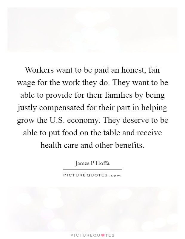 Workers want to be paid an honest, fair wage for the work they do. They want to be able to provide for their families by being justly compensated for their part in helping grow the U.S. economy. They deserve to be able to put food on the table and receive health care and other benefits Picture Quote #1