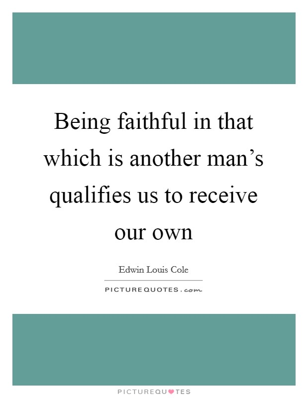 Being faithful in that which is another man's qualifies us to receive our own Picture Quote #1