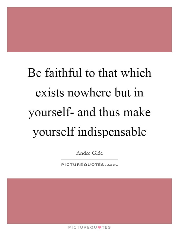 Be faithful to that which exists nowhere but in yourself- and thus make yourself indispensable Picture Quote #1
