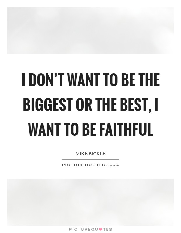 I don't want to be the biggest or the best, I want to be faithful Picture Quote #1