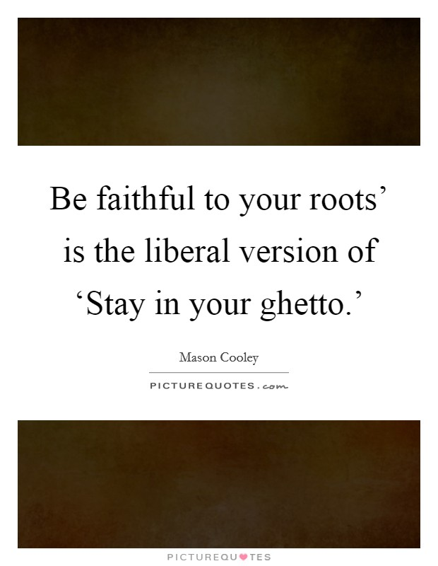 Be faithful to your roots' is the liberal version of 'Stay in your ghetto.' Picture Quote #1