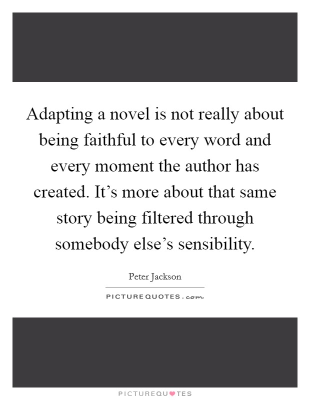 Adapting a novel is not really about being faithful to every word and every moment the author has created. It's more about that same story being filtered through somebody else's sensibility Picture Quote #1
