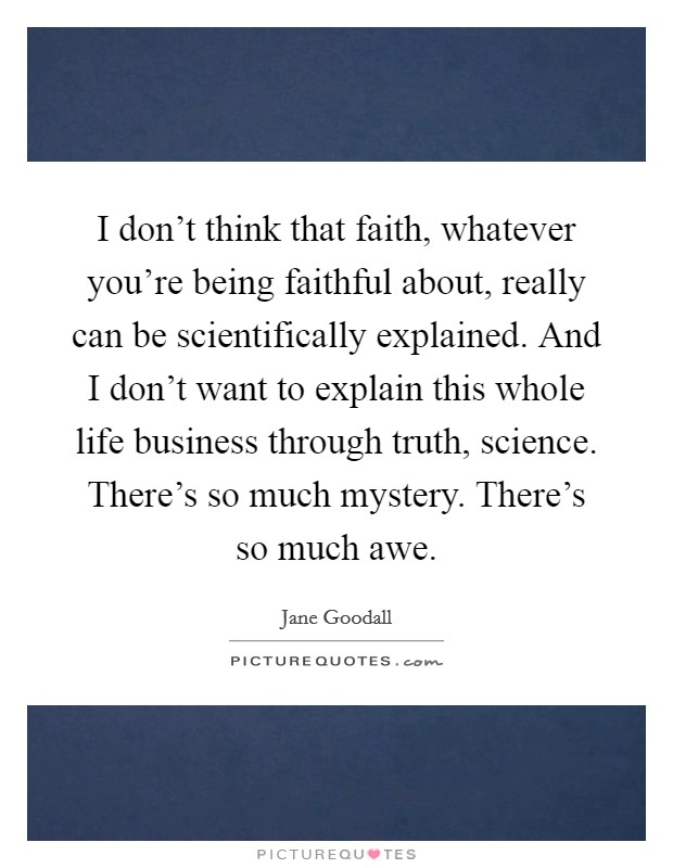 I don't think that faith, whatever you're being faithful about, really can be scientifically explained. And I don't want to explain this whole life business through truth, science. There's so much mystery. There's so much awe Picture Quote #1