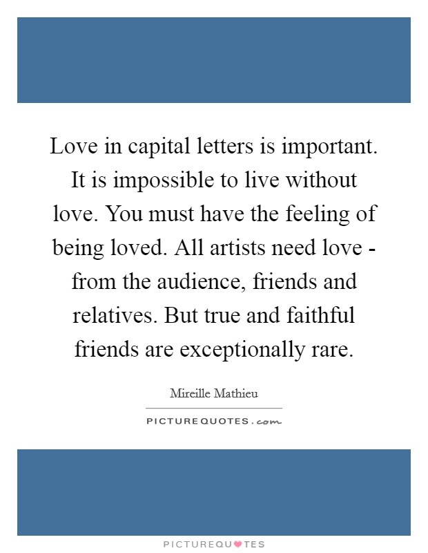 Love in capital letters is important. It is impossible to live without love. You must have the feeling of being loved. All artists need love - from the audience, friends and relatives. But true and faithful friends are exceptionally rare Picture Quote #1