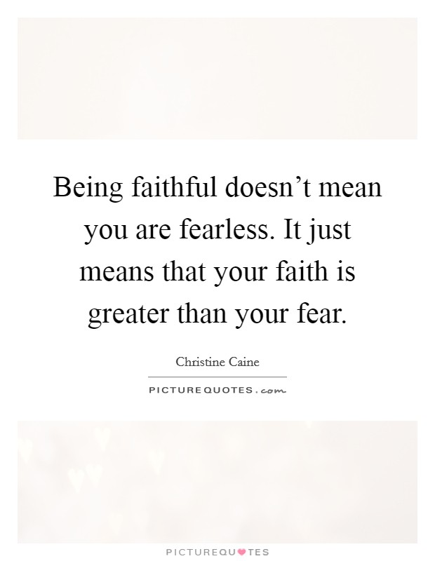 Being faithful doesn't mean you are fearless. It just means that your faith is greater than your fear Picture Quote #1