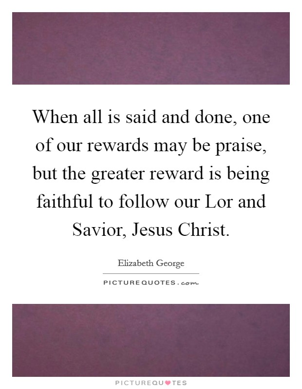 When all is said and done, one of our rewards may be praise, but the greater reward is being faithful to follow our Lor and Savior, Jesus Christ Picture Quote #1