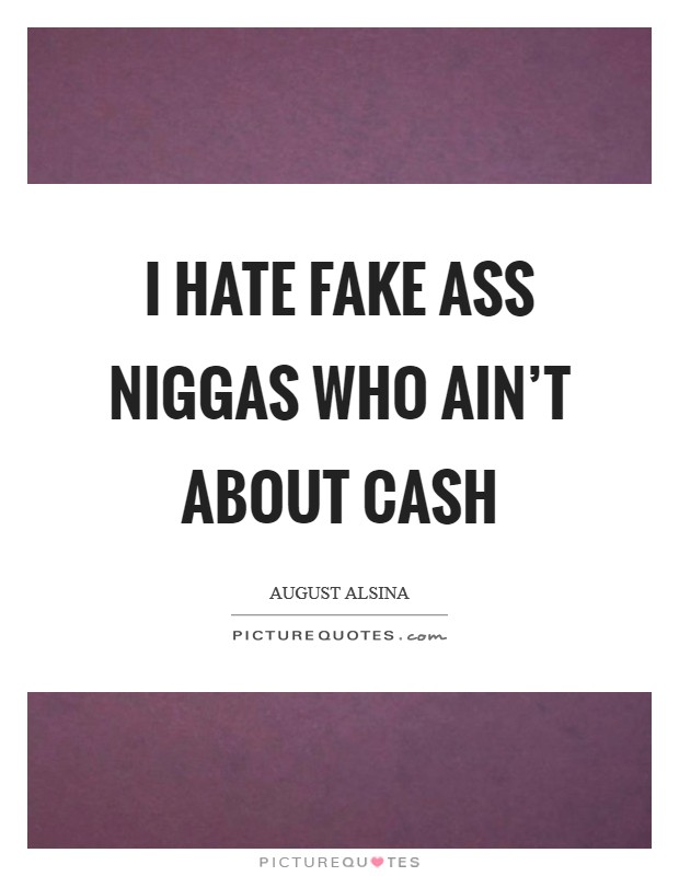 I hate fake ass niggas who ain't about cash Picture Quote #1