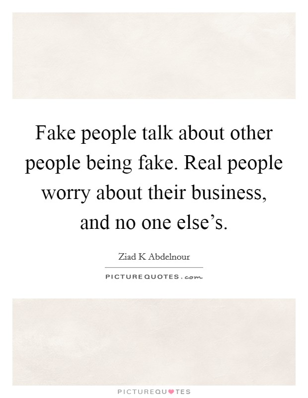 Fake people talk about other people being fake. Real people worry about their business, and no one else's Picture Quote #1