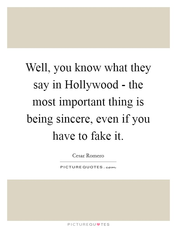 Well, you know what they say in Hollywood - the most important thing is being sincere, even if you have to fake it Picture Quote #1