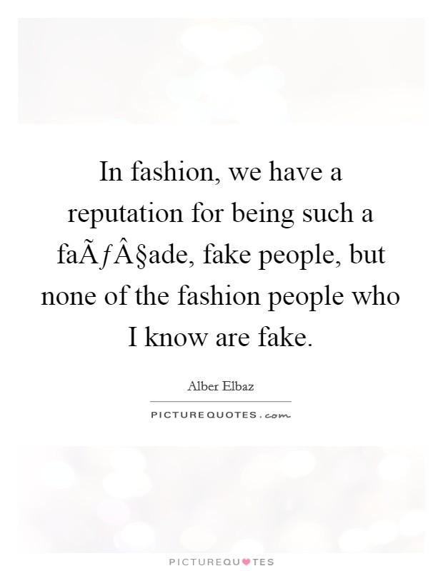 In fashion, we have a reputation for being such a façade, fake people, but none of the fashion people who I know are fake Picture Quote #1