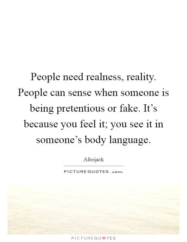 People need realness, reality. People can sense when someone is being pretentious or fake. It's because you feel it; you see it in someone's body language Picture Quote #1