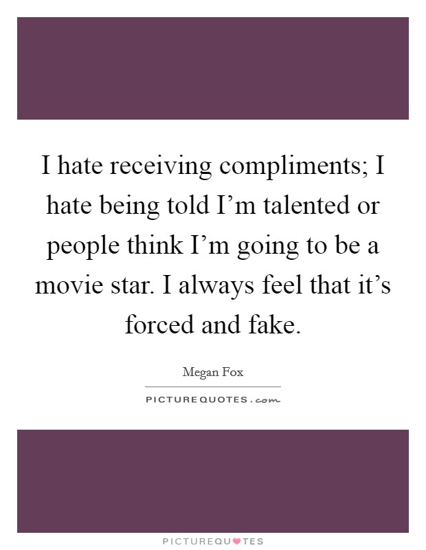 I hate receiving compliments; I hate being told I'm talented or people think I'm going to be a movie star. I always feel that it's forced and fake Picture Quote #1