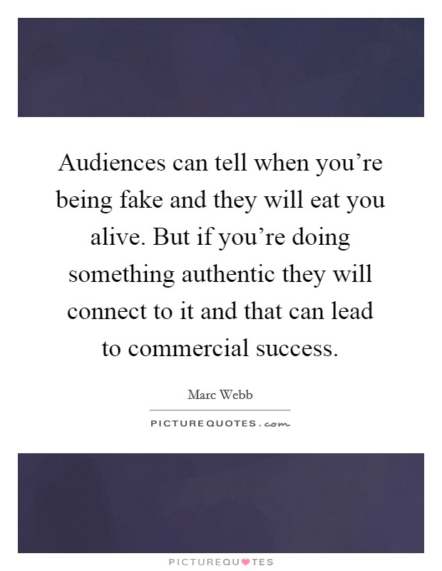 Audiences can tell when you're being fake and they will eat you alive. But if you're doing something authentic they will connect to it and that can lead to commercial success Picture Quote #1