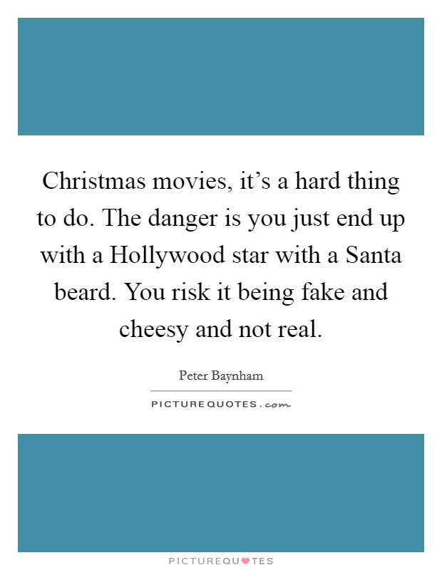 Christmas movies, it's a hard thing to do. The danger is you just end up with a Hollywood star with a Santa beard. You risk it being fake and cheesy and not real Picture Quote #1