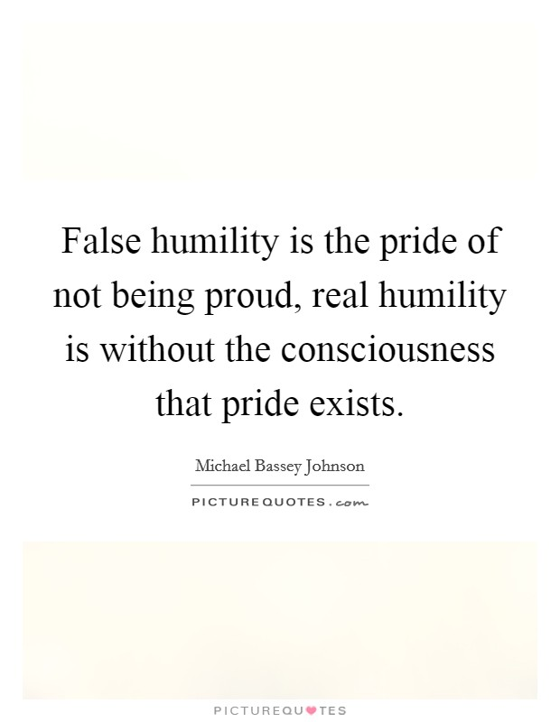 False humility is the pride of not being proud, real humility is without the consciousness that pride exists Picture Quote #1
