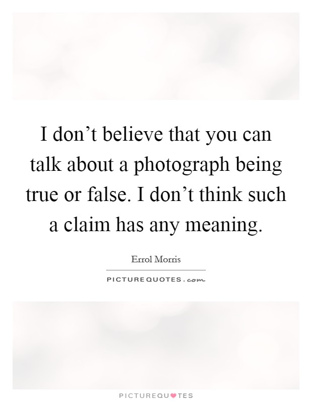 I don't believe that you can talk about a photograph being true or false. I don't think such a claim has any meaning Picture Quote #1