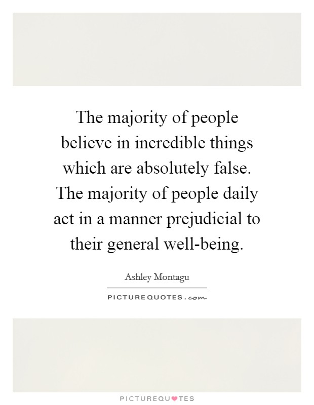 The majority of people believe in incredible things which are absolutely false. The majority of people daily act in a manner prejudicial to their general well-being. Picture Quote #1