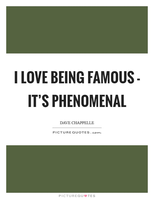 I love being famous - it's phenomenal Picture Quote #1