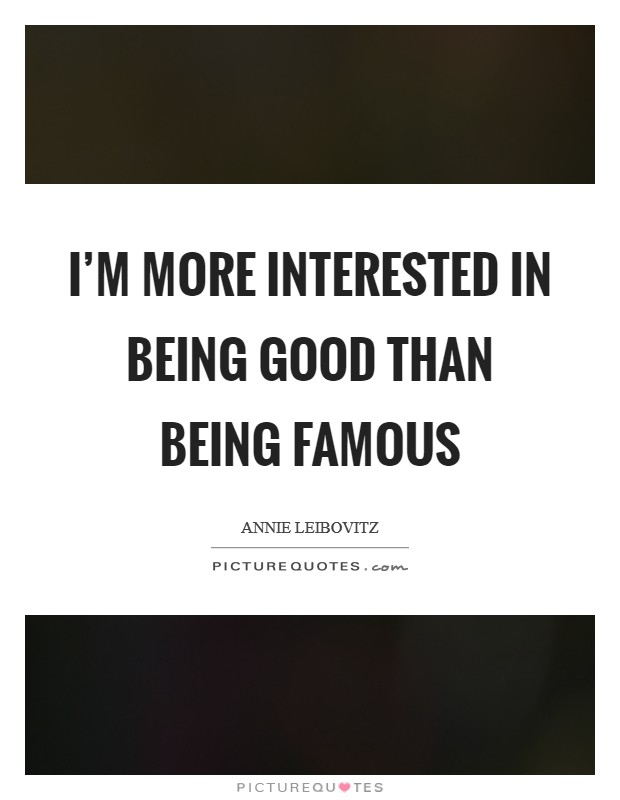I'm more interested in being good than being famous Picture Quote #1
