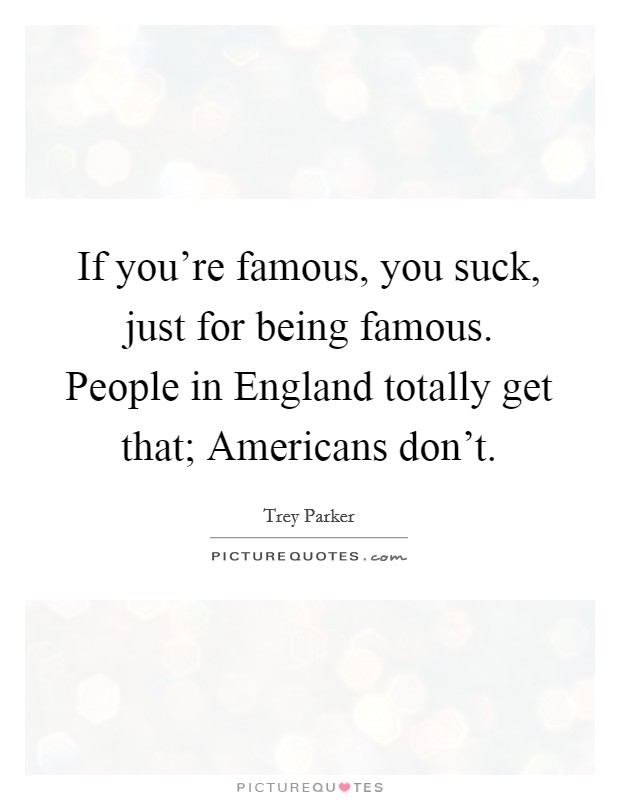 If you're famous, you suck, just for being famous. People in England totally get that; Americans don't Picture Quote #1