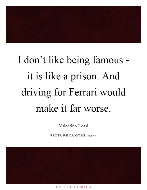 I don't like being famous - it is like a prison. And driving for Ferrari would make it far worse Picture Quote #1