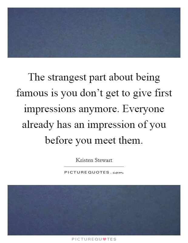 The strangest part about being famous is you don't get to give first impressions anymore. Everyone already has an impression of you before you meet them Picture Quote #1