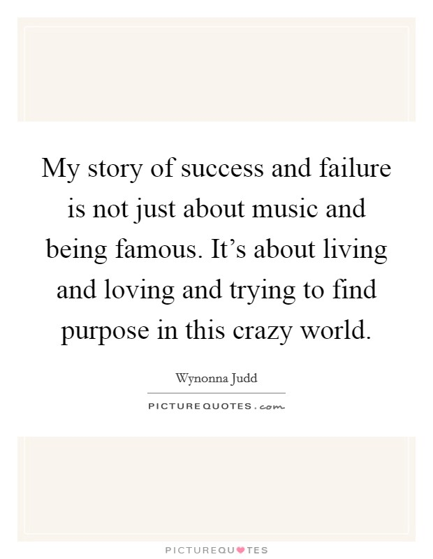 My story of success and failure is not just about music and being famous. It's about living and loving and trying to find purpose in this crazy world Picture Quote #1