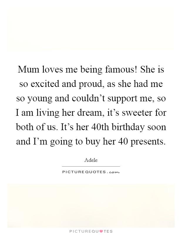 Mum loves me being famous! She is so excited and proud, as she had me so young and couldn't support me, so I am living her dream, it's sweeter for both of us. It's her 40th birthday soon and I'm going to buy her 40 presents Picture Quote #1