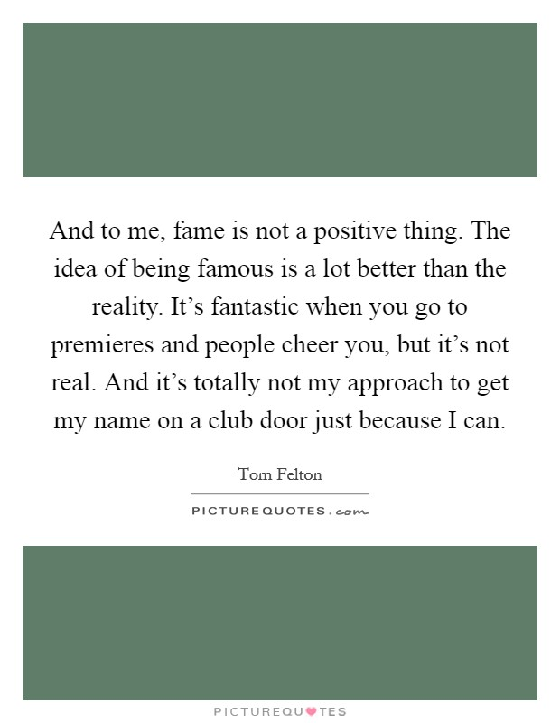 And to me, fame is not a positive thing. The idea of being famous is a lot better than the reality. It's fantastic when you go to premieres and people cheer you, but it's not real. And it's totally not my approach to get my name on a club door just because I can Picture Quote #1