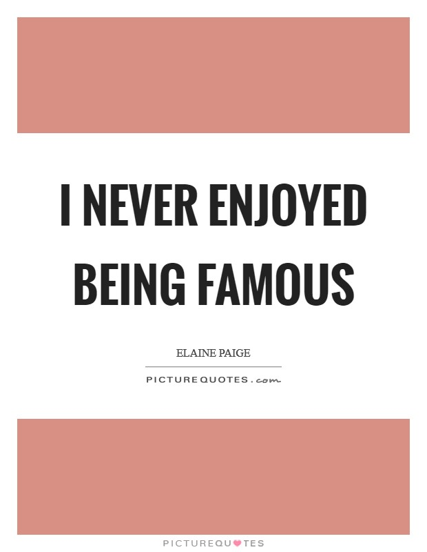 I never enjoyed being famous Picture Quote #1