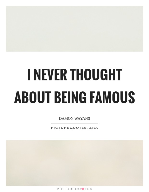 I never thought about being famous Picture Quote #1