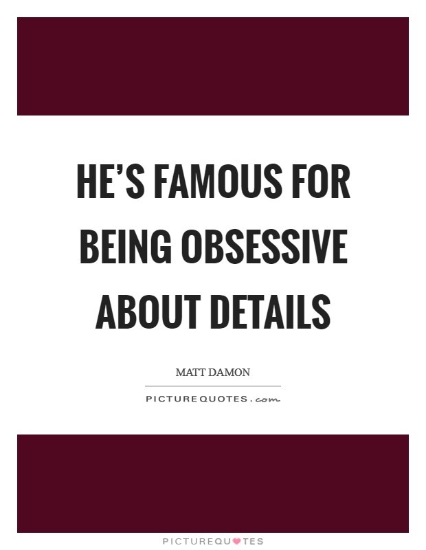 He's famous for being obsessive about details Picture Quote #1