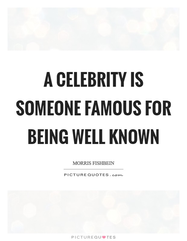 A celebrity is someone famous for being well known Picture Quote #1