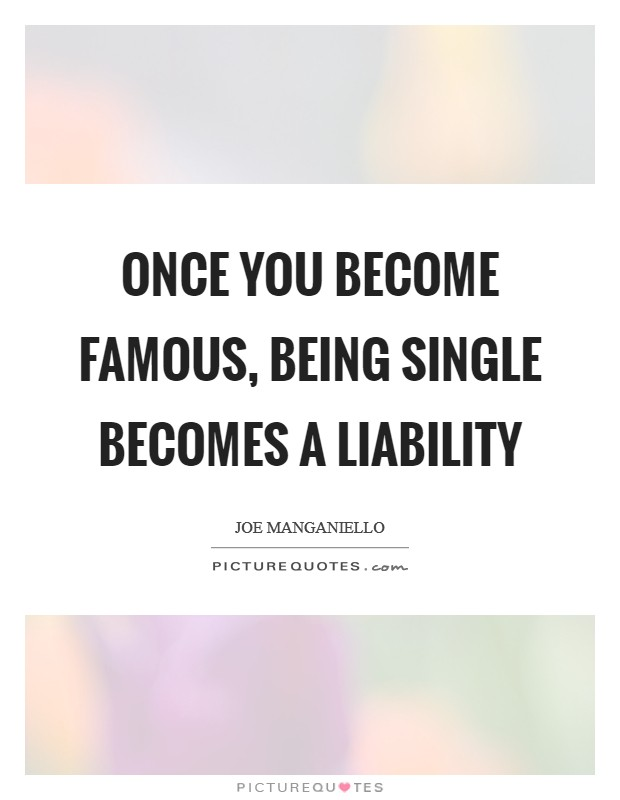 Once you become famous, being single becomes a liability Picture Quote #1
