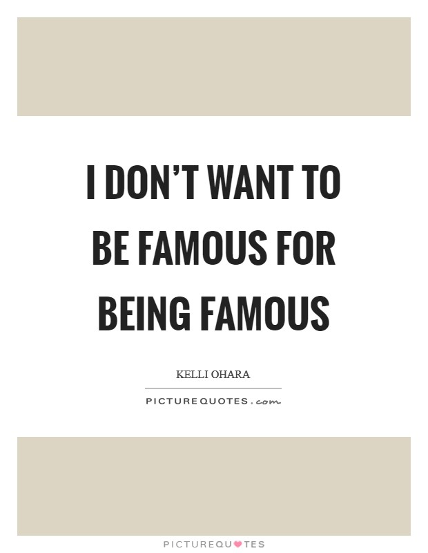 I don't want to be famous for being famous Picture Quote #1