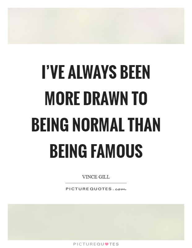 I've always been more drawn to being normal than being famous Picture Quote #1