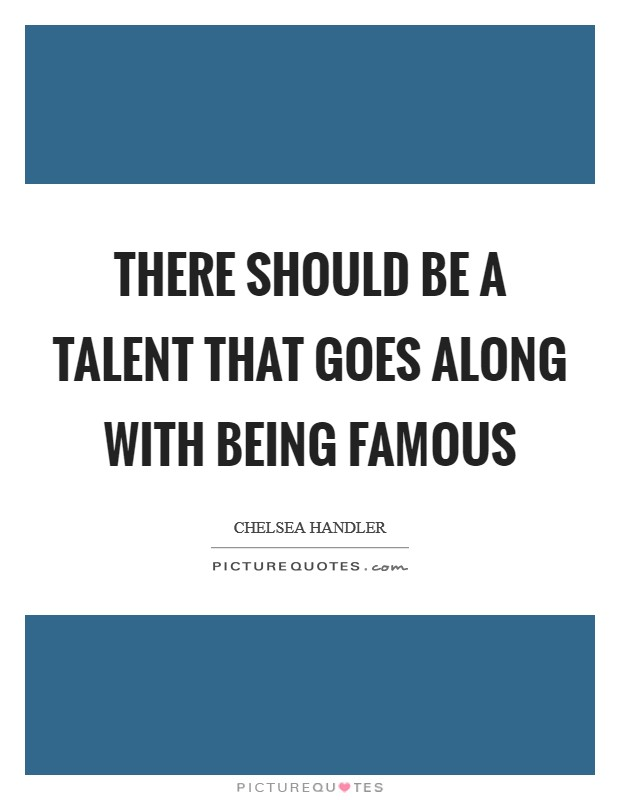 There should be a talent that goes along with being famous Picture Quote #1