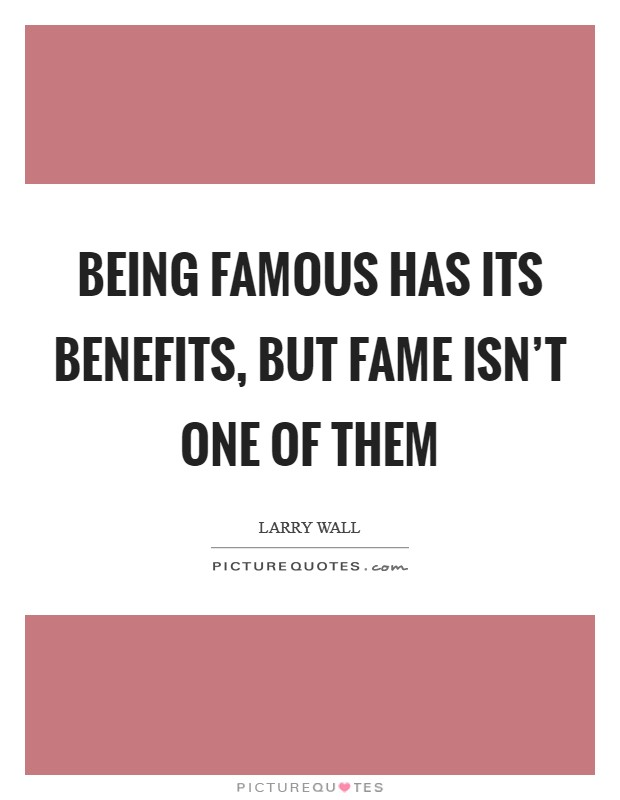 Being famous has its benefits, but fame isn't one of them Picture Quote #1