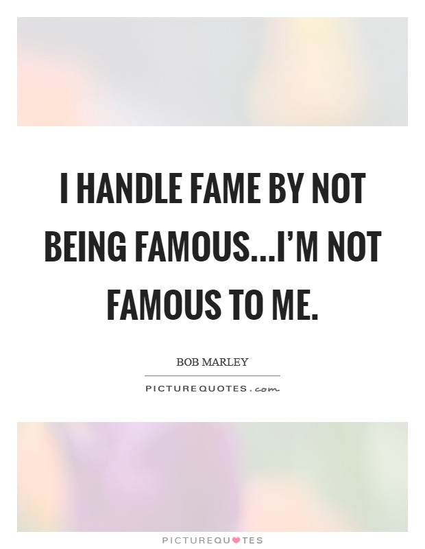 I handle fame by not being famous...I'm not famous to me. Picture Quote #1