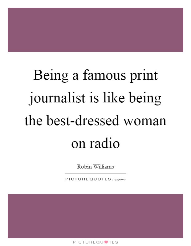 Being a famous print journalist is like being the best-dressed woman on radio Picture Quote #1