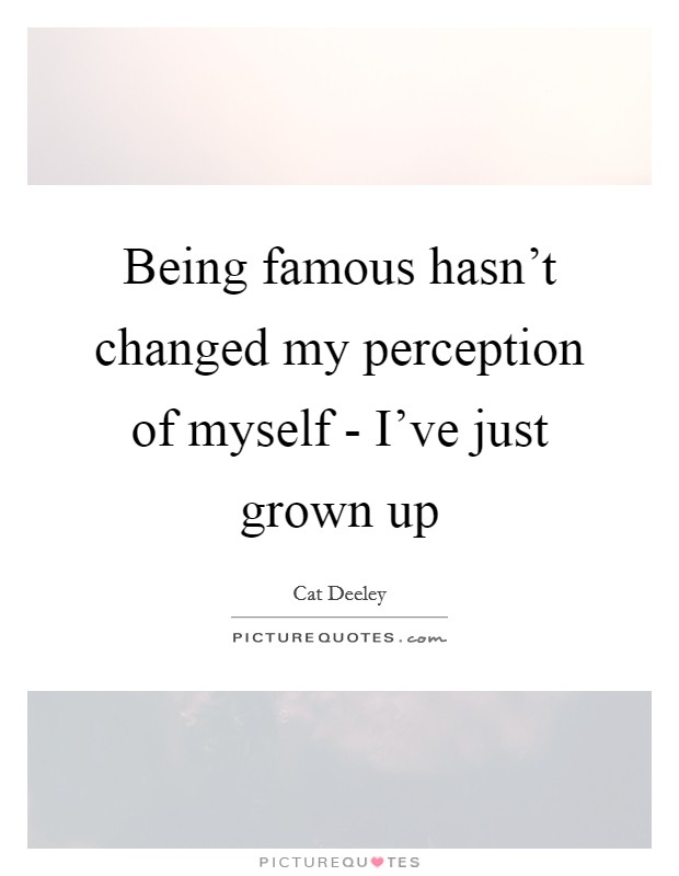 Being famous hasn't changed my perception of myself - I've just grown up Picture Quote #1