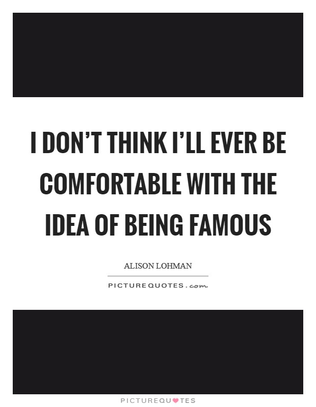 I don't think I'll ever be comfortable with the idea of being famous Picture Quote #1