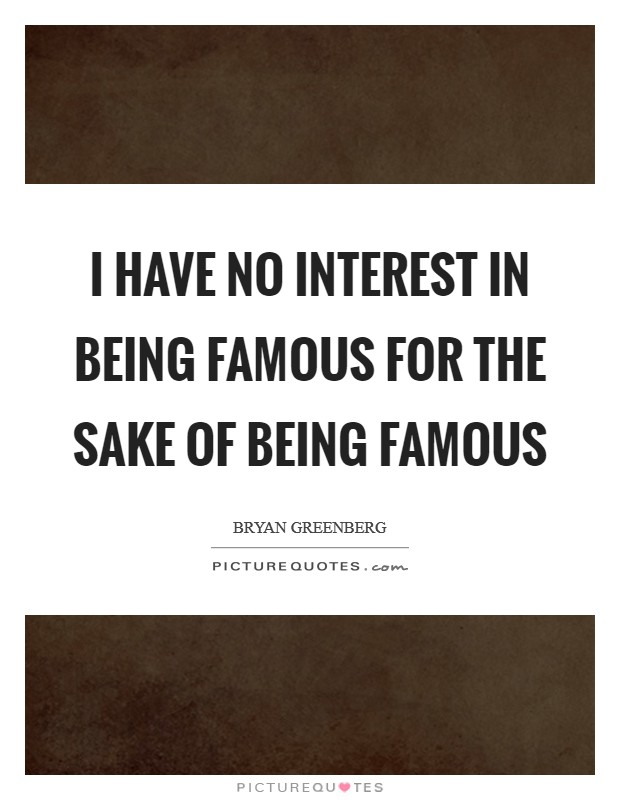I have no interest in being famous for the sake of being famous Picture Quote #1
