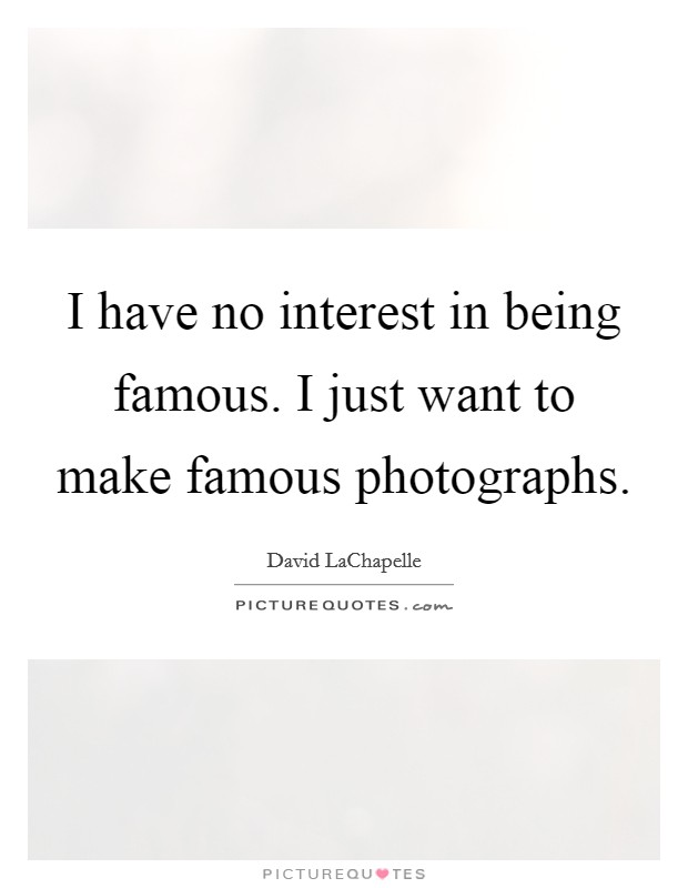 I have no interest in being famous. I just want to make famous photographs Picture Quote #1