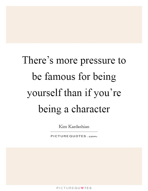 There's more pressure to be famous for being yourself than if you're being a character Picture Quote #1