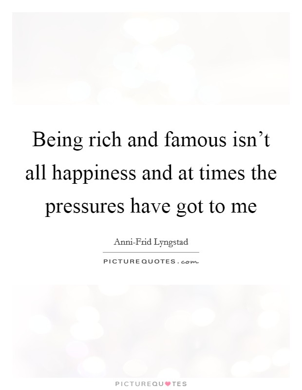 Being rich and famous isn't all happiness and at times the pressures have got to me Picture Quote #1