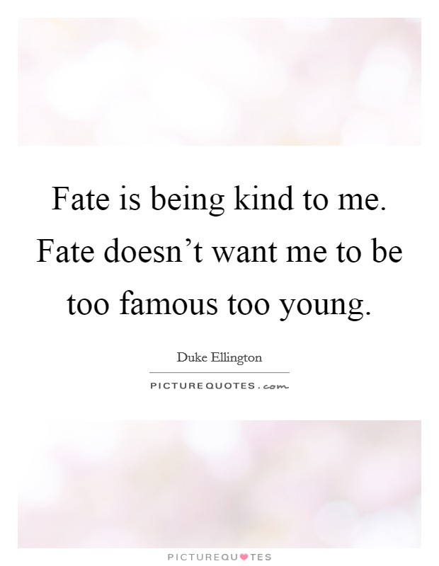 Fate is being kind to me. Fate doesn't want me to be too famous too young Picture Quote #1