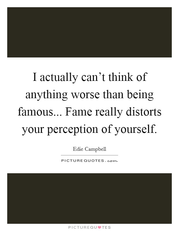 I actually can't think of anything worse than being famous... Fame really distorts your perception of yourself Picture Quote #1