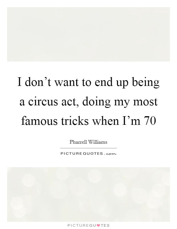 I don't want to end up being a circus act, doing my most famous tricks when I'm 70 Picture Quote #1