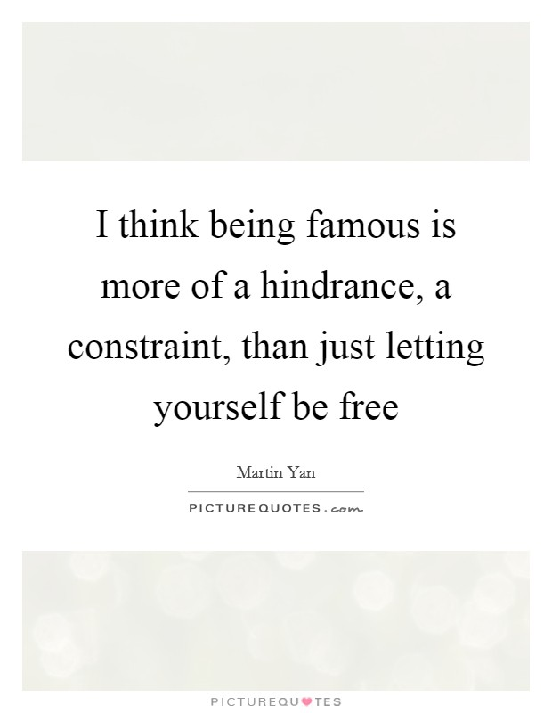 I think being famous is more of a hindrance, a constraint, than just letting yourself be free Picture Quote #1